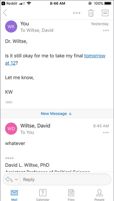 Text - Reddit 8:46 AM 100% Oo o You Yesterday WK To Wiltse, David ooo Dr. Wiltse, Is it still okay for me to take my final tomorrow at 12? Let me know, KW New Message Wiltse, David WD 8:45 AM To You O oo whatever David L. Wiltse, PhD ntmi n A Reply 7 Mail Files Реople Calendar