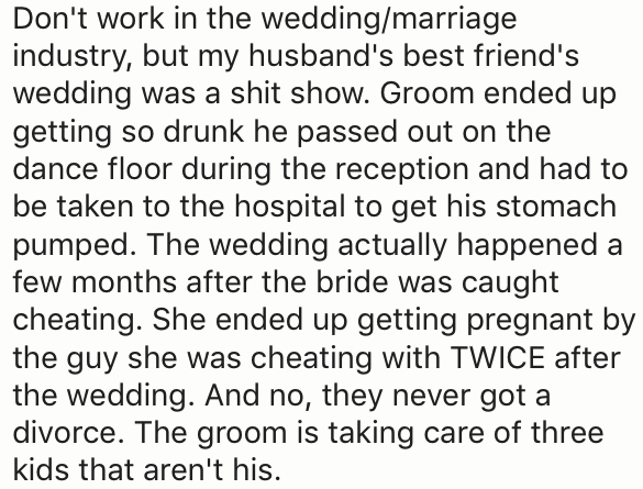 Text - Don't work in the wedding/marriage industry, but my husband's best friend's wedding was a shit show. Groom ended up getting so drunk he passed out on the dance floor during the reception and had to be taken to the hospital to get his stomach pumped. The wedding actually happened a few months after the bride was caught cheating. She ended up getting pregnant by the guy she was cheating with TWICE after the wedding. And no, they never got a divorce. The groom is taking care of three kids th