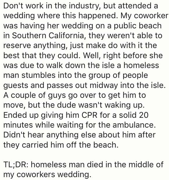 Text - Don't work in the industry, but attended a wedding where this happened. My coworker was having her wedding on a public beach in Southern California, they weren't able to reserve anything, just make do with it the best that they could. Well, right before she was due to walk down the isle a homeless man stumbles into the group of people guests and passes out midway into the isle. A couple of guys go over to get him to move, but the dude wasn't waking up. Ended up giving him CPR for a solid