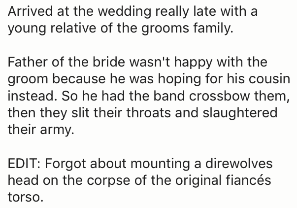 Text - Arrived at the wedding really late with a young relative of the grooms family Father of the bride wasn't happy with the groom because he was hoping for his cousin instead. So he had the band crossbow them, then they slit their throats and slaughtered their army. EDIT: Forgot about mounting a direwolves head on the corpse of the original fiancés torso