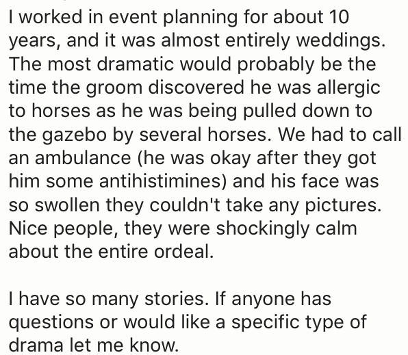 Text - Iworked in event planning for about 10 years, and it was almost entirely weddings. The most dramatic would probably be the time the groom discovered he was allergic to horses as he was being pulled down to the gazebo by several horses. We had to call an ambulance (he was okay after they got him some antihistimines) and his face was so swollen they couldn't take any pictures. Nice people, they were shockingly calm about the entire ordeal. I have so many stories. If anyone has questions or