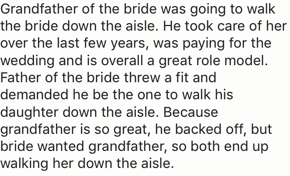 Text - Grandfather of the bride was going to walk the bride down the aisle. He took care of her over the last few years, was paying for the wedding and is overall a great role model. Father of the bride threw a fit and demanded he be the one to walk his daughter down the aisle. Because grandfather is so great, he backed off, but bride wanted grandfather, so both end up walking her down the aisle.