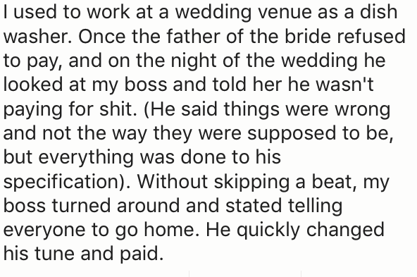 Text - I used to work at a wedding venue as a dish washer. Once the father of the bride refused to pay, and on the night of the wedding he looked at my boss and told her he wasn't paying for shit. (He said things were wrong and not the way they were supposed to be, but everything was done to his specification). Without skipping a beat, my boss turned around and stated telling everyone to go home. He quickly changed his tune and paid.