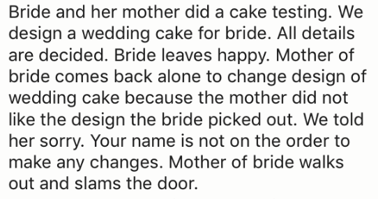 Text - Bride and her mother did a cake testing. We design a wedding cake for bride. All details are decided. Bride leaves happy. Mother of bride comes back alone to change design of wedding cake because the mother did not like the design the bride picked out. We told her sorry. Your name is not on the order to make any changes. Mother of bride walks out and slams the door.