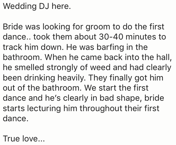 Text - Wedding DJ here. Bride was looking for groom to do the first dance.. took them about 30-40 minutes to track him down. He was barfing in the bathroom. When he came back into the hall, he smelled strongly of weed and had clearly been drinking heavily. They finally got him out of the bathroom. We start the first dance and he's clearly in bad shape, bride starts lecturing him throughout their first dance. True love...