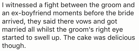 Text - I witnessed a fight between the groom and an ex-boyfriend moments before the bride arrived, they said there vows and got married all whilst the groom's right eye started to swell up. The cake was delicious though