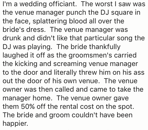 Text - I'm a wedding officiant. The worst I saw was the venue manager punch the DJ square in the face, splattering blood all over the bride's dress. The venue manager was drunk and didn't like that particular song the DJ was playing. The bride thankfully laughed it off as the groomsmen's carried the kicking and screaming venue manager to the door and literally threw him on his ass out the door of his own venue. The venue owner was then called and came to take the manager home. The venue owner ga