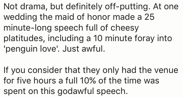 Text - Not drama, but definitely off-putting. At one wedding the maid of honor made a 25 minute-long speech full of cheesy platitudes, including a 10 minute foray into 'penguin love'. Just awful. If you consider that they only had the venue for five hours a full 10% of the time was spent on this godawful speech