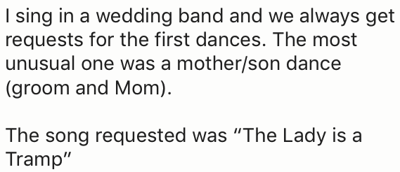 """Text - I sing in a wedding band and we always get requests for the first dances. The most unusual one was a mother/son dance (groom and Mom) The song requested was """"The Lady is a Tramp"""""""