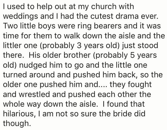 Text - I used to help out at my church with weddings and I had the cutest drama ever. Two little boys were ring bearers and it was time for them to walk down the aisle and the littler one (probably 3 years old) just stood there. His older brother (probably 5 years old) nudged him to go and the little one turned around and pushed him back, so the older one pushed him and.... they fought and wrestled and pushed each other the whole way down the aisle. I found that hilarious, I am not so sure the b