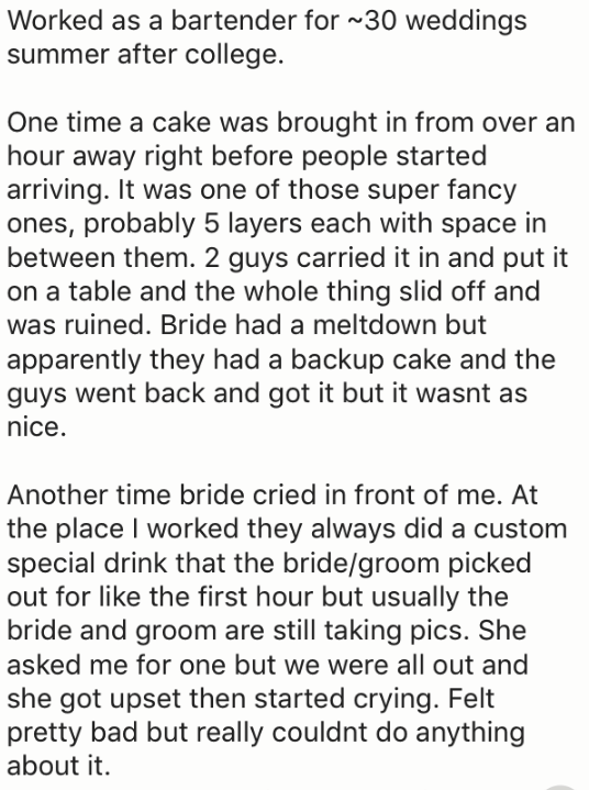 Text - Worked as a bartender for 30 weddings summer after college. One time a cake was brought in from over an hour away right before people started arriving. It was one of those super fancy ones, probably 5 layers each with space in between them. 2 guys carried it in and put it on a table and the whole thing slid off and was ruined. Bride had a meltdown but apparently they had a backup cake and the guys went back and got it but it wasnt as nice. Another time bride cried in front of me. At the p