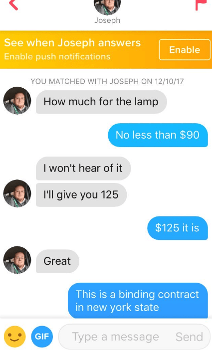 Text - Joseph See when Joseph answers Enable Enable push notifications YOU MATCHED WITH JOSEPH ON 12/10/17 How much for the lamp No less than $90 I won't hear of it I'll give you 125 $125 it is Great This is a binding contract in new york state Type a message Send GIF