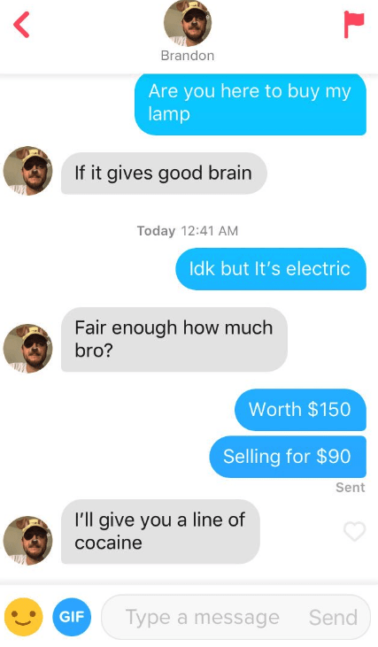 Text - Brandon Are you here to buy my lamp If it gives good brain Today 12:41 AM Idk but It's electric Fair enough how much bro? Worth $150 Selling for $90 Sent I'll give you a line of cocaine Type a message Send GIF L