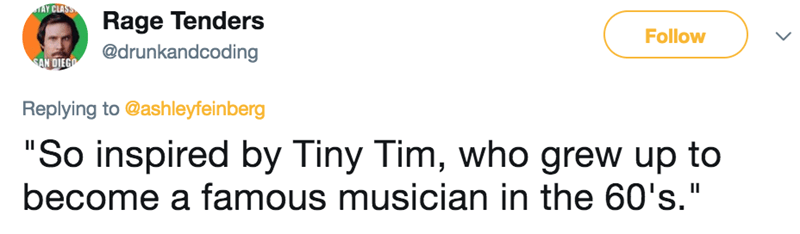 """Text - MAY CLASS Rage Tenders @drunkandcoding Follow SAN DIEGO Replying to @ash leyfeinberg """"So inspired by Tiny Tim, who grew up to become a famous musician in the 60's."""" II"""