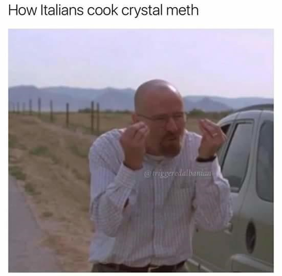 meme about Italians cooking meth with pic of Walter White from Breaking Bad doing the Italian hand gesture