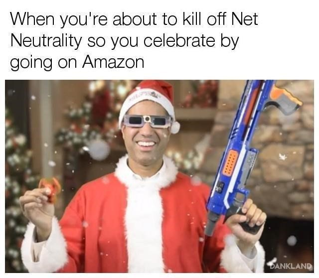 Photo caption - When you're about to kill off Net Neutrality so you celebrate by going on Amazon DANKLAND