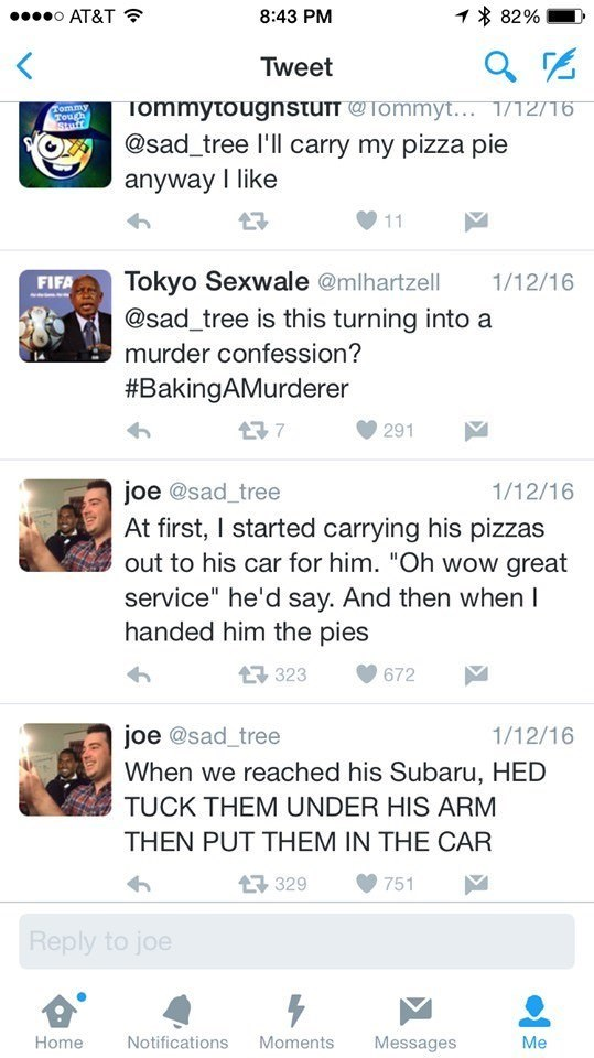 """Text - 1 82% o AT&T 8:43 PM Tweet TommytougnstuTT@Tommyt.. 1/12/16 @sad_tree l'll carry my pizza pie anyway I like Commy Tough Stuf 11 Tokyo Sexwale @mlhartzell @sad_tree is this turning into a 1/12/16 FIFA murder confession? #BakingAMurderer 7 291 joe @sad_tree At first, I started carrying his pizzas out to his car for him. """"Oh wow great service"""" he'd say. And then when I handed him the pies 1/12/16 323 672 joe @sad_tree 1/12/16 When we reached his Subaru, HED TUCK THEM UNDER HIS ARM THEN PUT T"""