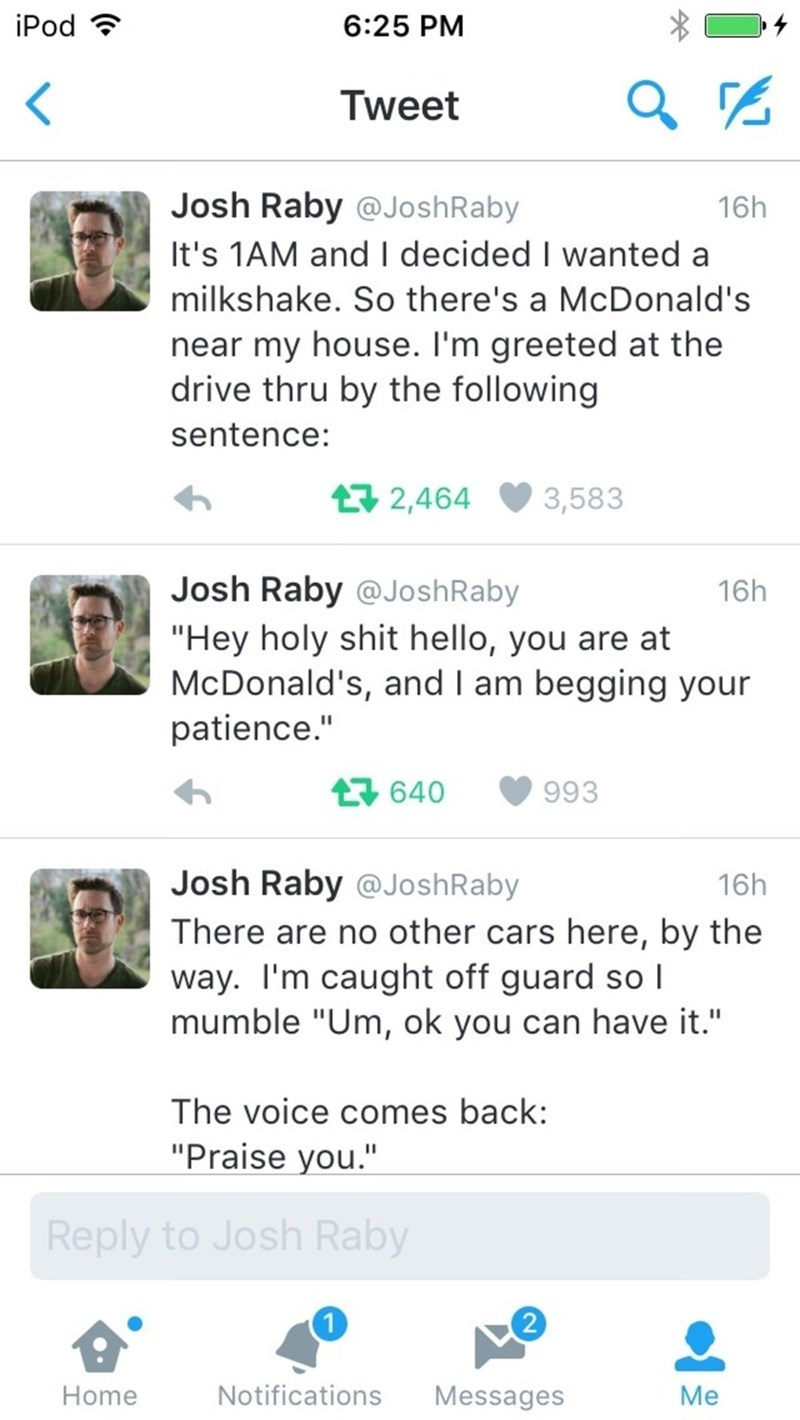 "Text - iPod 6:25 PM Tweet Josh Raby @JoshRaby 16h It's 1AM and decided I wanted a milkshake. So there's a McDonald's near my house. I'm greeted at the drive thru by the following sentence: 2,464 3,583 Josh Raby @JoshRaby 16h ""Hey holy shit hello, you are at McDonald's, and I am begging your patience."" 640 993 Josh Raby @JoshRaby 16h There are no other cars here, by the way. I'm caught off guard so I mumble ""Um, ok you can have it."" The voice comes back: ""Praise you."" Reply to Josh Raby 2 Notific"