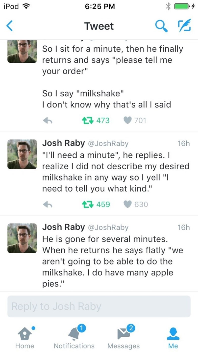 "Text - iPod 6:25 PM Tweet So I sit for a minute, then he finally returns and says ""please tell me your order"" So I say ""milkshake"" I don't know why that's all I said 473 701 Josh Raby @JoshRaby ""I'll need a minute"", he replies. I realize I did not describe my desired milkshake in any way so l yell "" need to tell you what kind."" 16h L459 630 Josh Raby @JoshRaby 16h He is gone for several minutes. When he returns he says flatly ""we aren't going to be able to do the milkshake. I do have many apple"