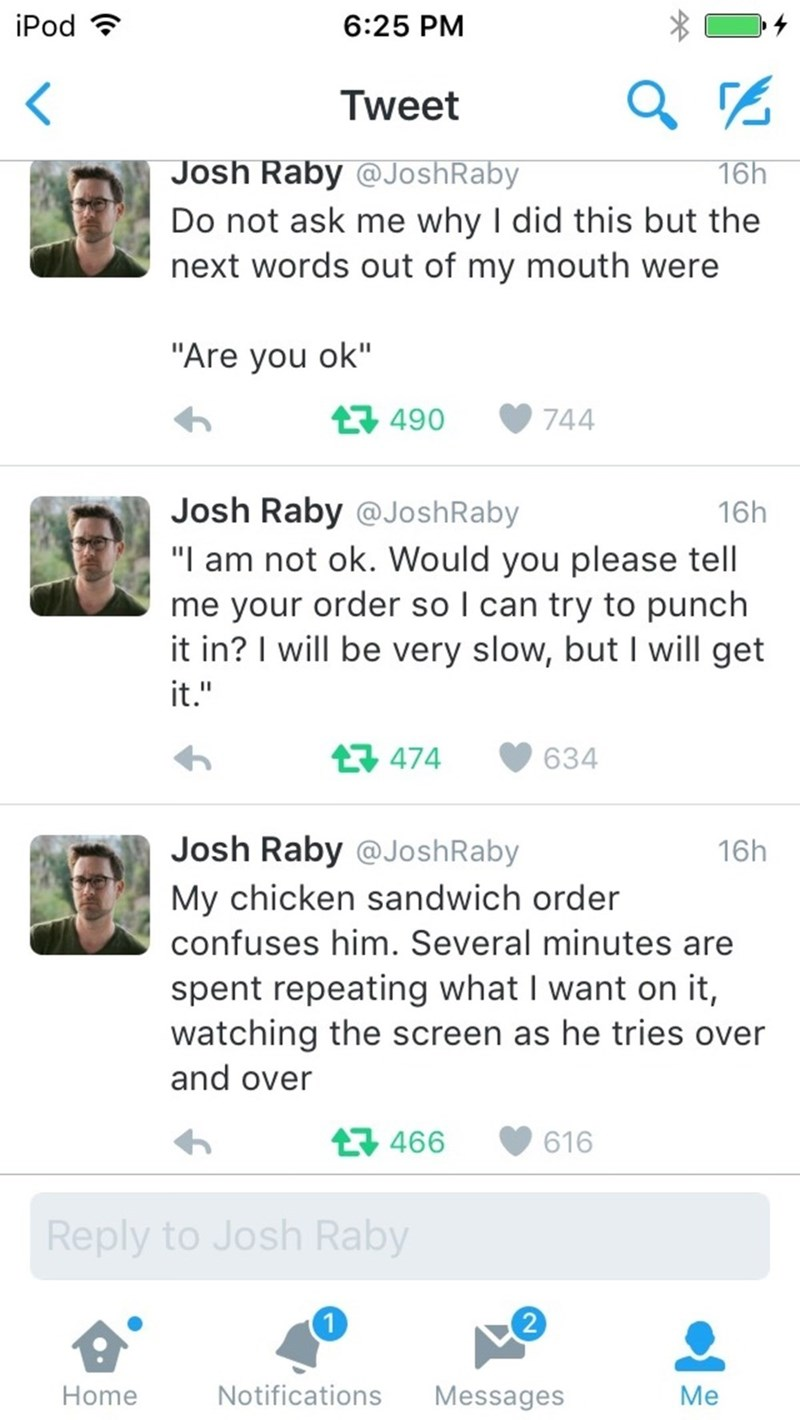 "Text - iPod 6:25 PM Tweet Josh Raby @JoshRaby 16h Do not ask me why I did this but the next words out of my mouth were ""Are you ok"" 744 490 Josh Raby @JoshRaby 16h ""I am not ok. Would you please tell me your order so I can try to punch it in? I will be very slow, but I will get it."" 474 634 Josh Raby @JoshRaby 16h My chicken sandwich order confuses him. Several minutes are spent repeating what I want on it, watching the screen as he tries over and over t466 616 Reply to Josh Raby 2 Notifications"