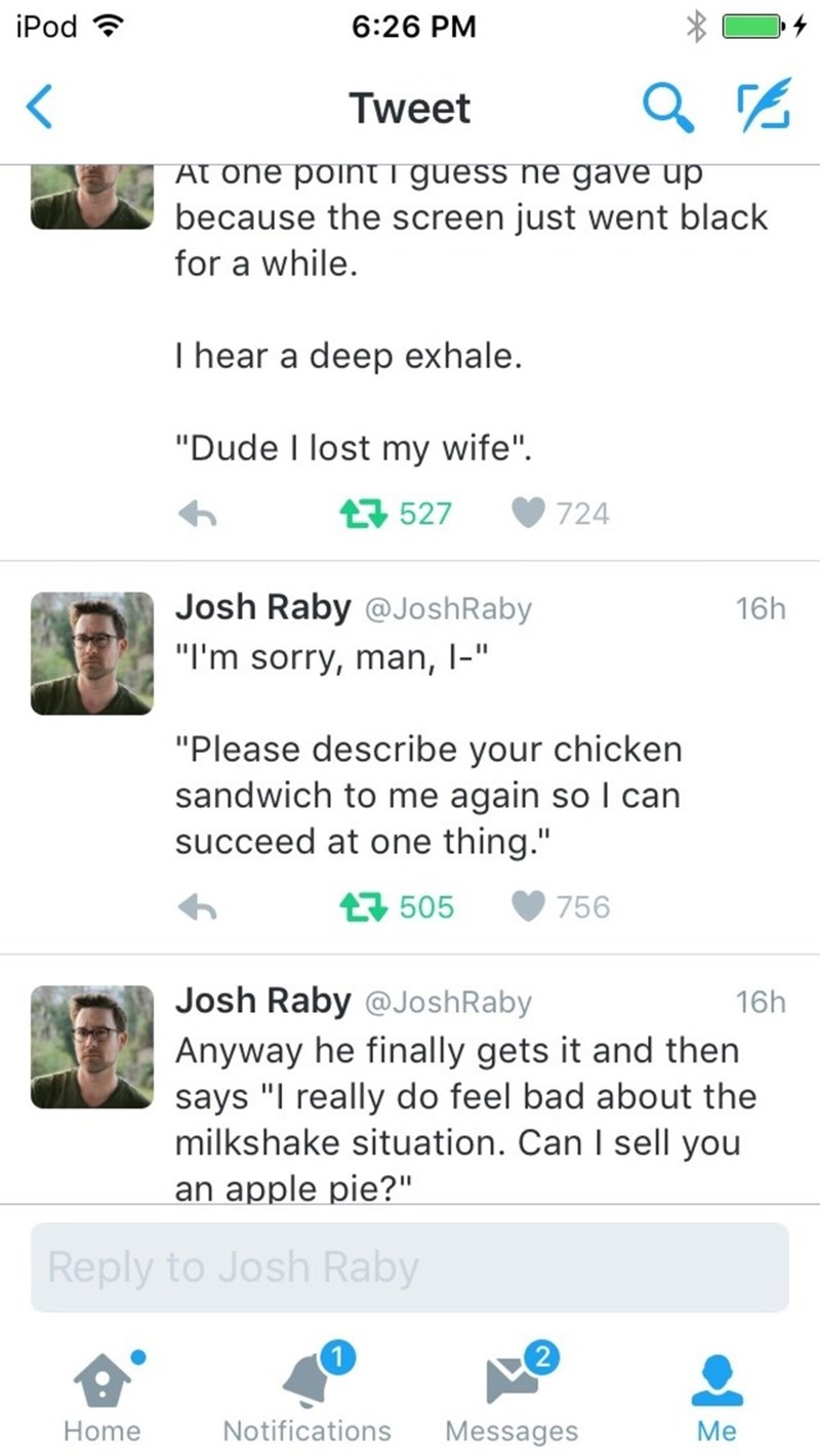 "Text - iPod 6:26 PM Tweet At one pointi guess ne gave up because the screen just went black for a while. I hear a deep exhale. ""Dude I lost my wife"" 527 724 Josh Raby @JoshRaby 16h ""I'm sorry, man, I-"" ""Please describe your chicken sandwich to me again so I can succeed at one thing."" t505 756 Josh Raby @JoshRaby 16h Anyway he finally gets it and then says ""I really do feel bad about the milkshake situation. Can I sell you an apple pie?"" Reply to Josh Raby 2 Notifications Messages Home Me"