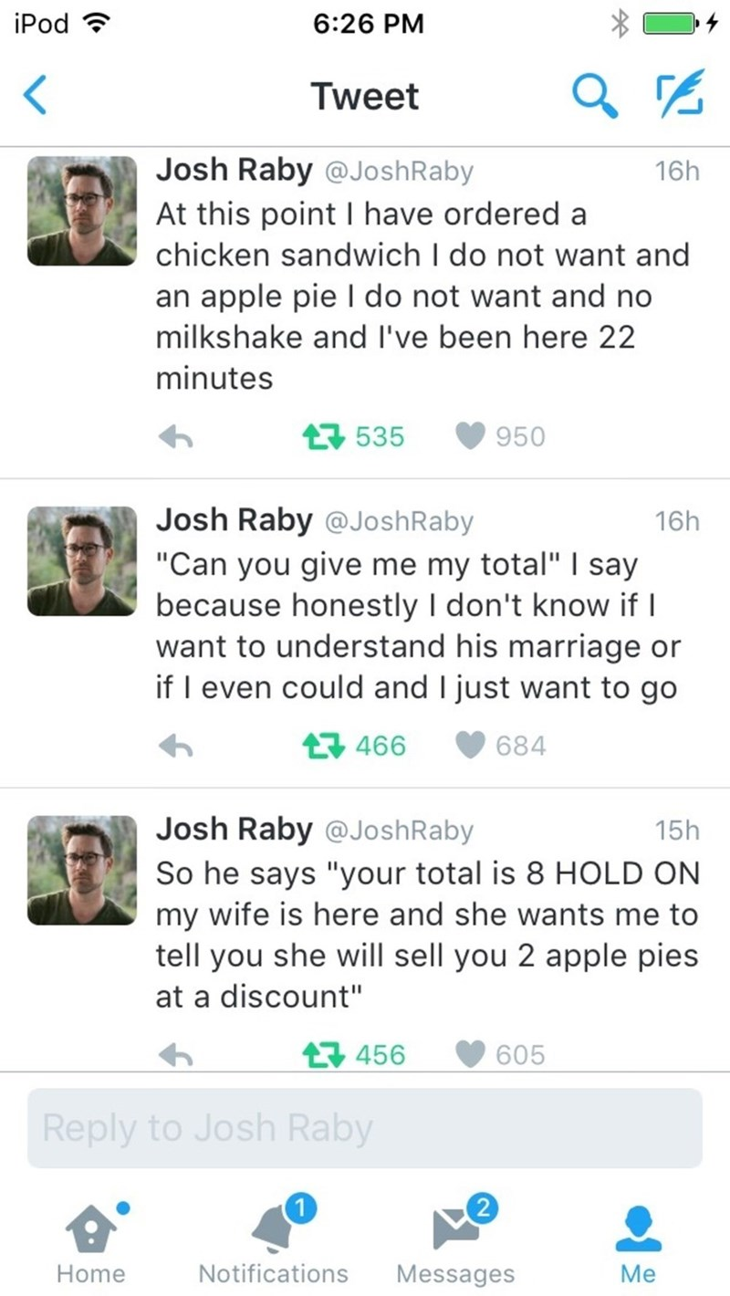 "Text - iPod 6:26 PM Tweet Josh Raby @JoshRaby 16h At this point I have ordered a chicken sandwich I do not want and an apple pie I do not want and no milkshake and I've been here 22 minutes 535 950 Josh Raby @JoshRaby ""Can you give me my total"" I say because honestly I don't know if I want to understand his marriage or if I even could and I just want to go 16h t466 684 Josh Raby @JoshRaby 15h So he says ""your total is 8 HOLD ON my wife is here and she wants me to tell you she will sell you 2 app"