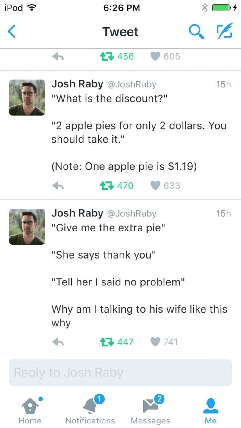 "Text - iPod 6:26 PM Tweet t456 605 Josh Raby @JoshRaby 15h ""What is the discount?"" ""2 apple pies for only 2 dollars. You should take it."" (Note: One apple pie is $1.19) 470 633 Josh Raby @JoshRaby 15h ""Give me the extra pie"" ""She says thank you"" ""Tell her I said no problem"" Why am I talking to his wife like this why 447 741 Reply to Josh Raby 2 Notifications Messages Home Me"