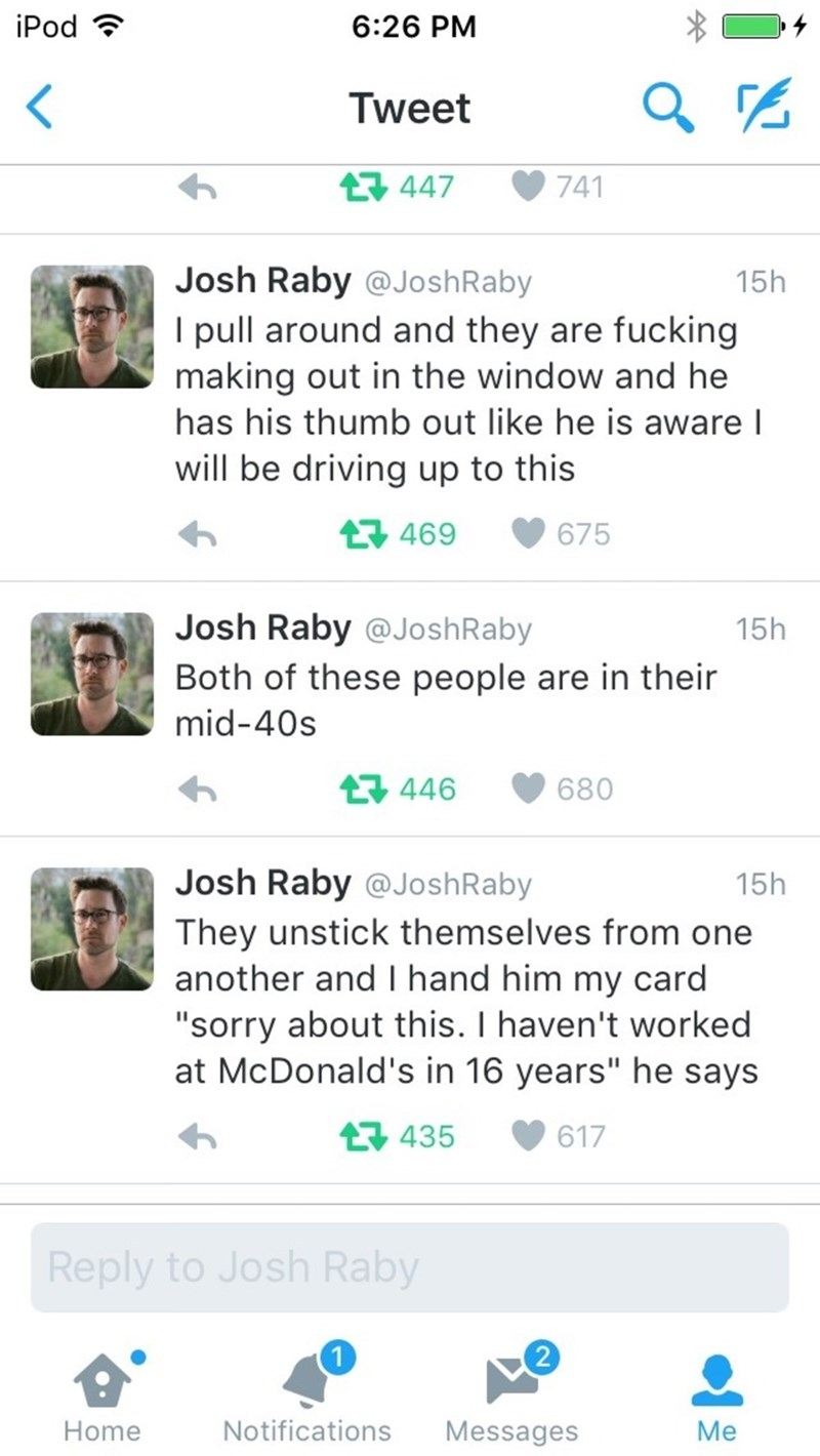 "Text - iPod 6:26 PM Tweet 447 741 Josh Raby @JoshRaby I pull around and they are fucking making out in the window and he 15h has his thumb out like he is aware l will be driving up to this L 469 675 Josh Raby @JoshRaby 15h Both of these people are in their mid-40s t446 680 Josh Raby @JoshRaby 15h They unstick themselves from one another and I hand him my card ""sorry about this. I haven't worked at McDonald's in 16 years"" he says 435 617 Reply to Josh Raby 2 Notifications Messages Home Me"