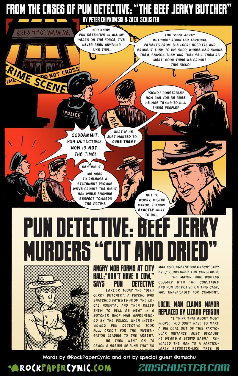 "web comic - Comics - FROM THE CASES OF PUN DETECTIVE: ""THE BEEF JERKY BUTCHER"" BY PETER CHIYKOWSKI & ZACH SCHUSTER YOU KNOW. BUTCHER PUN DETECTIVE, IN ALL MY THE ""BEEF JERKY YEARS ON THE FORCE, I'VE BUTCHER"" ABDUCTED TERMINAL PATIENTS FROM THE LOCAL HOSPITAL AND NEVER SEEN ANYTHING LIKE THIS... BROUGHT THEM TO HIS SHOP, WHERE HE'D SMOKE THEM, SEASON THEM AND THEN SELL THEM AS MEAT. GOOD THING WE CAUGHT THIS SICKO! RIME SCENE O NOT CROSS IME ""SICKO,"" CONSTABLE? HOW CAN YOU BE SURE HE WAS TRYING T"