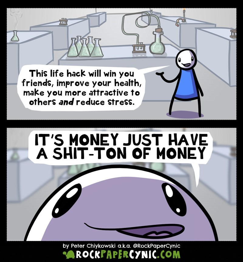 web comic - Cartoon - LUUA This life hack will win you friends, improve your health, make you more attractive to others and reduce Stress. IT'S MONEY JUST HAVE A SHIT-TON OF MONEY by Peter Chiykowski a.k.a. @RockPaperCynic ROCKPAPERCYNIC.COM
