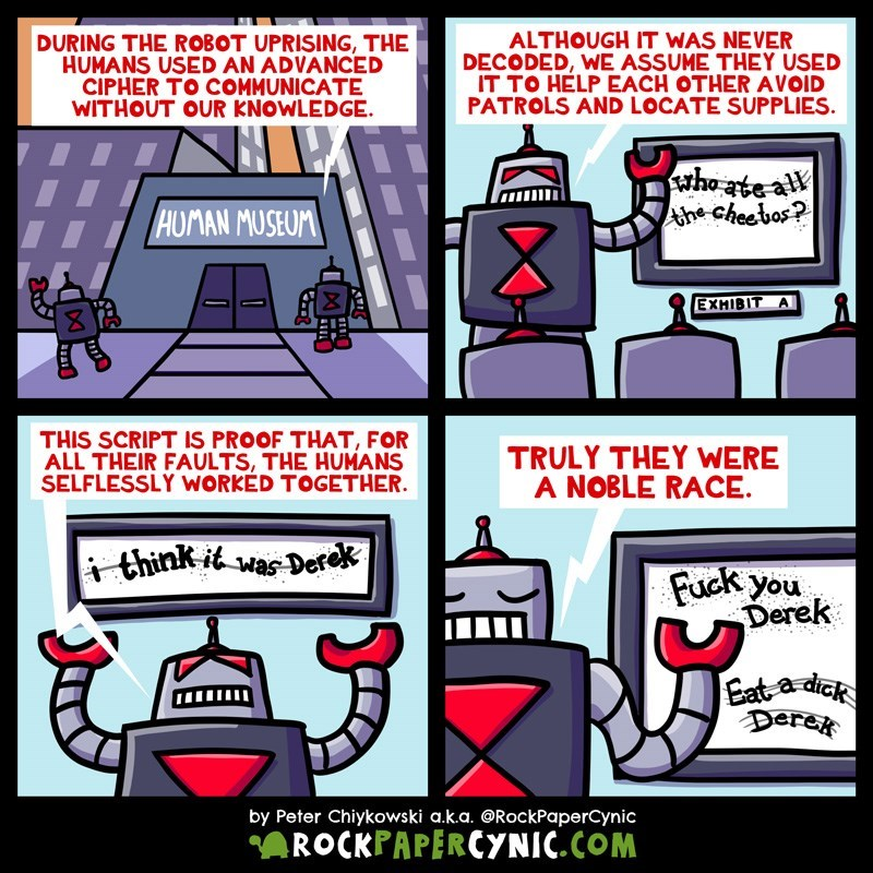 web comic - Cartoon - DURING THE ROBOT UPRISING, THE HUMANS USED AN ADVANCED CIPHER TO COMMUNICATE WITHOUT OUR KNOWLEDGE. ALTHOUGH IT WAS NEVER DECODED, WE ASSUME THEY USED IT TO HELP EACH OTHER AVOID PATROLS AND LOCATE SUPPLIES Athe cheebas? HUMAN MUSEUM EXMIBIT A THIS SCRIPT IS PROOF THAT, FOR ALL THEIR FAULTS, THE HUMANS SELFLESSLY WORKED TOGETHER TRULY THEY WERE A NOBLE RACE think itwas-Derek Fuck you Derek Eat a dick Derek by Peter Chiykowski a.k.a. @RockPaperCynic ROCKPAPERCYNIC.COM