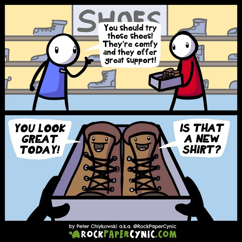 web comic - Cartoon - SHOES You should try those shoes! They're comfy and they offer great support! IS THAT A NEW SHIRT? YOU LOOK GREAT TODAY! by Peter Chiykowski a.k.a. @RockPaperCynic ROCKPAPERCYNIC.COM