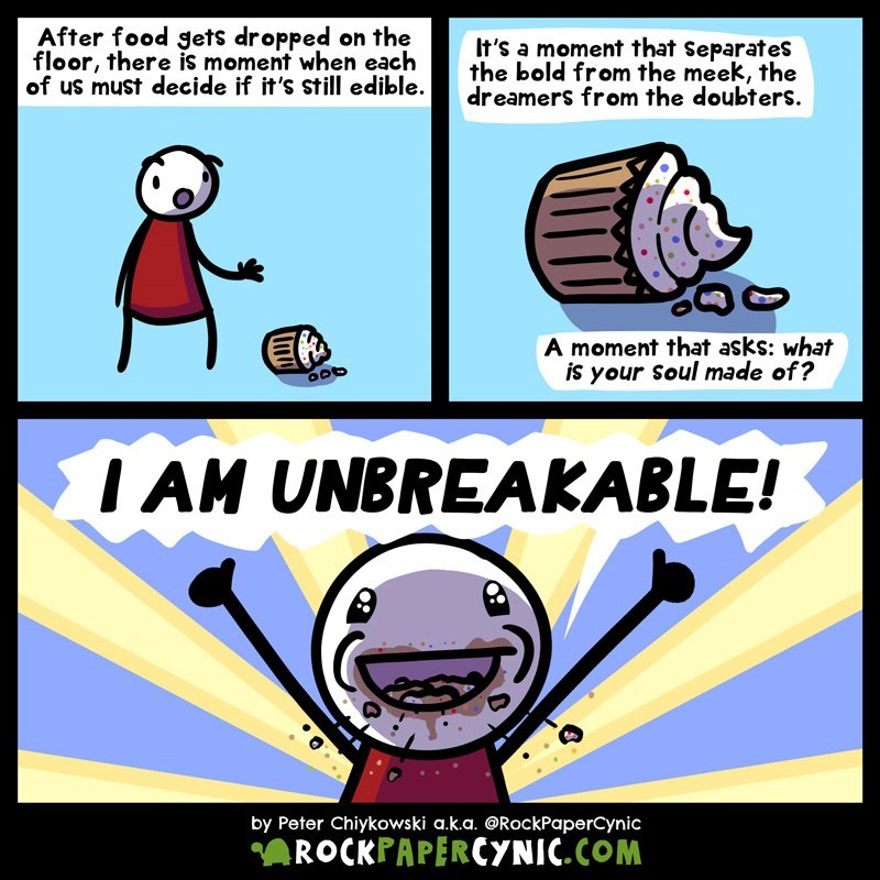 web comic - Cartoon - After food gets dropped on the floor, there is moment when each of us must decide if it's still edible. It's a moment that Separates the bold from the meek, the dreamers from the doubters A moment that asks: what is your Soul made of? IAM UNBREAKABLE! by Peter Chiykowski a.k.a. @RockPaperCynic ROCKPAPERCYNIC.COM
