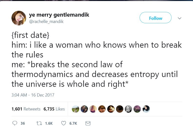 Text - ye merry gentlemandik @rachelle_mandik Follow {first date) him: i like a woman who knows when to break the rules me: *breaks the second law of thermodynamics and decreases entropy until the universe is whole and right* 3:04 AM - 16 Dec 2017 1,601 Retweets 6,735 Likes t1 1.6K 36 6.7K