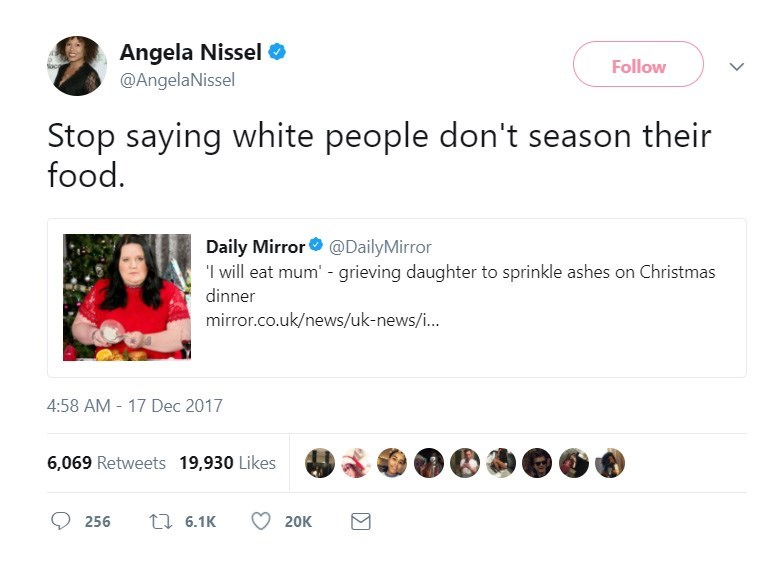 Text - Angela Nissel @AngelaNissel Follow Stop saying white people don't season their food. Daily Mirror@ DailyMirror 'I will eat mum - grieving daughter to sprinkle ashes on Christmas dinner mirror.co.uk/news/uk-news/.. 4:58 AM 17 Dec 2017 6,069 Retweets 19,930 Likes t 6.1K 256 20K