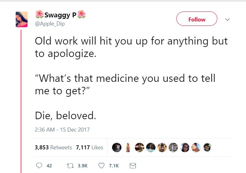 """Text - Swaggy P @Apple_Dip Follow Old work will hit you up for anything but to apologize. """"What's that medicine you used to tell me to get?"""" Die, beloved. 2:36 AM 15 Dec 2017 3,853 Retweets 7,117 Likes t 3.9K 7.1K 42"""