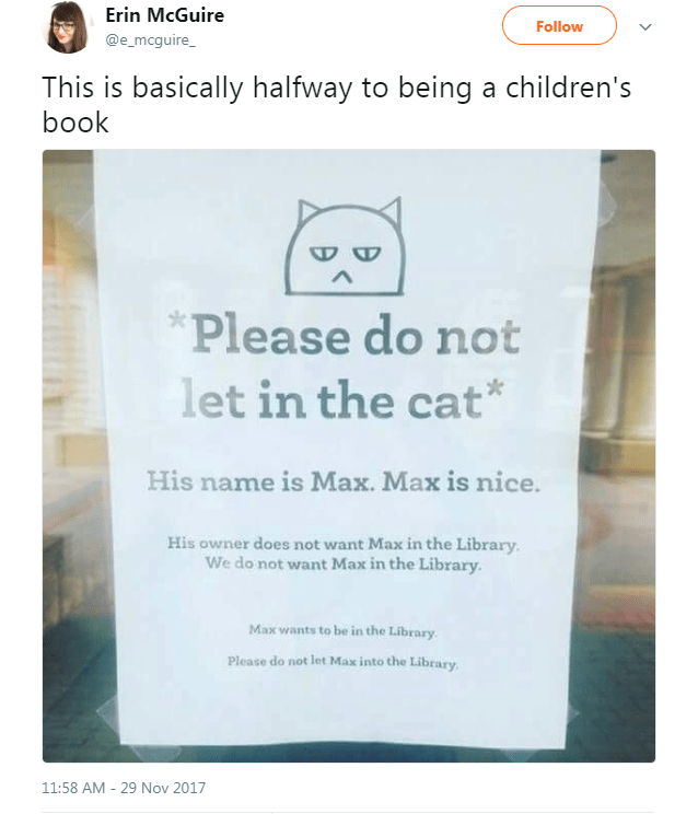 Text - Erin McGuire Follow @e_mcguire_ This is basically halfway to being a children's book Please do not let in the cat His name is Max. Max is nice. His owner does not want Max in the Library. We do not want Max in the Library. Max wants to be in the Library Please do not let Max into the Library 11:58 AM 29 Nov 2017