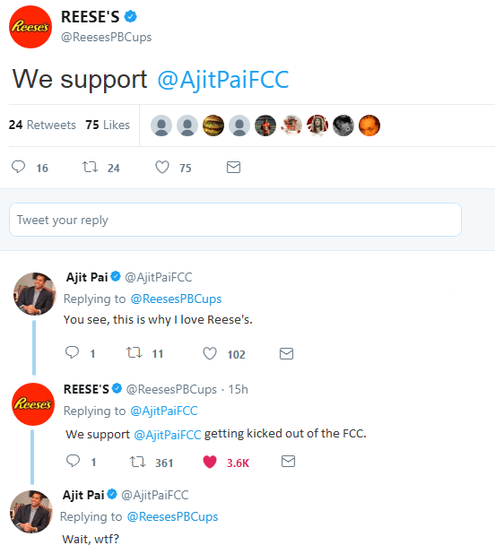 Text - REESE'S Reese's @ReesesPBCups We support @AjitPaiFCC 24 Retweets 75 Likes t 24 16 75 Tweet your reply Ajit Pai@AjitPaiFCC Replying to @Reeses PBC ps You see, this is why I love Reese's. t 11 102 REESE'S @ReesesPBCups 15h Reese's Replying to @Ajit Pai FCC We support @AjitPai FCC getting kicked out of the FCC t 361 3.6K Ajit Pai@AjitPaiFCC Replying to @ReesesPBCups Wait, wtf?