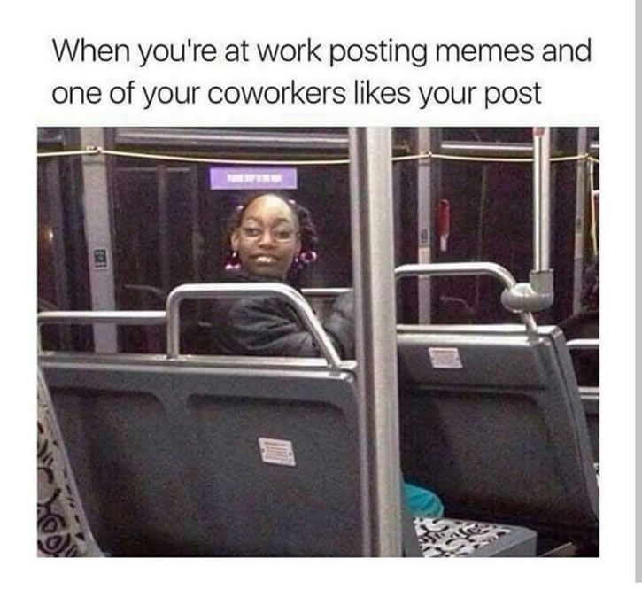 when you are at work posting memes and one of your coworkers likes your post