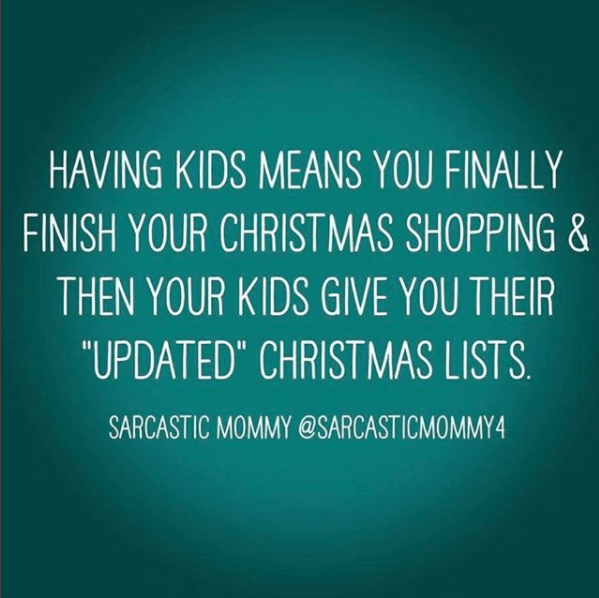 """Text - HAVING KIDS MEANS YOU FINALLY FINISH YOUR CHRISTMAS SHOPPING & THEN YOUR KIDS GIVE YOU THEIR """"UPDATED"""" CHRISTMAS LISTS SARCASTIC MOMMY @SARCASTICMOMMY4"""