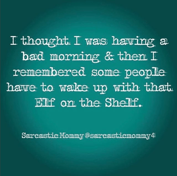 Text - I thought. I was having a bad morning & then I remembered some people have to wake up with that. Elf on the Shelf. Sarcastic Mommy@sarcasticmommy4