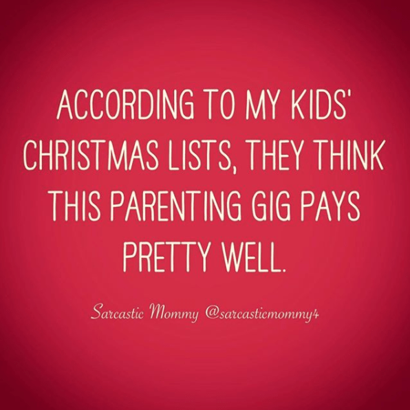 Text - ACCORDING TO MY KIDS CHRISTMAS LISTS, THEY THINK THIS PARENT ING GIG PAYS PRETTY WELL Sarcastic Mommy @sarcastiemommy
