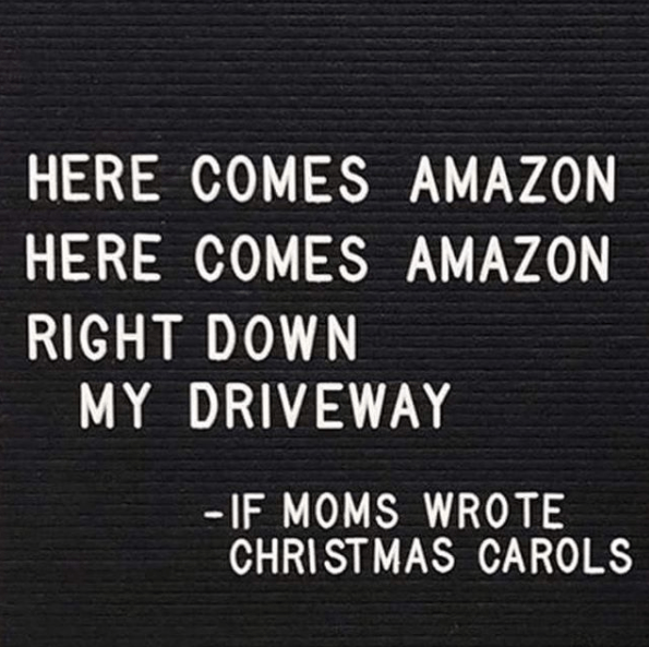 Text - HERE COMES AMAZON HERE COMES AMAZON RIGHT DOWN MY DRIVEWAY -IF MOMS WROTE CHRISTMAS CAROLS