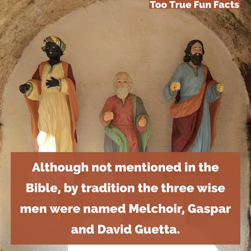 Holy places - Too True Fun Facts Although not mentioned in the .ECHIOR Bible, by tradition the three wise GASPAR men were named Melchoir, Gaspar and David Guetta.