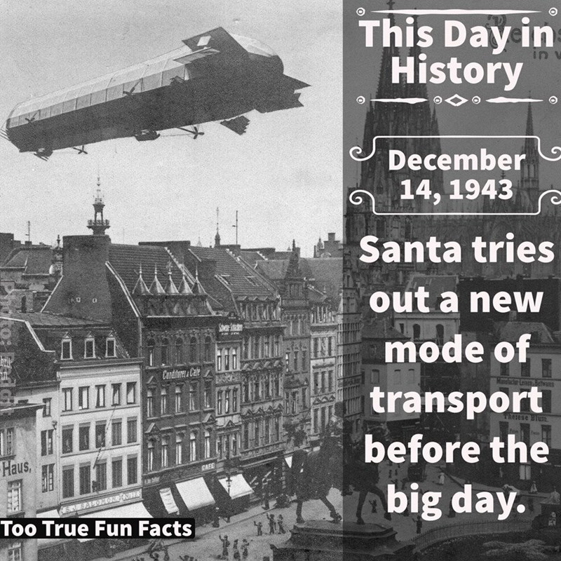 Vehicle - This Dayin History in December 14, 1943 Santa tries out a new mode of Conditeres&Cate achrLeaga a transport Therese Blum before the Haus, big day. Too True Fun Facts