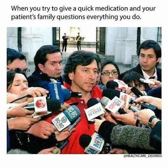 People - When you try to give a quick medication and your patient's family questions everything you do. DE CHIL HEALTHCARE DEGREES ve caoperat 24 MN BIO-BIO