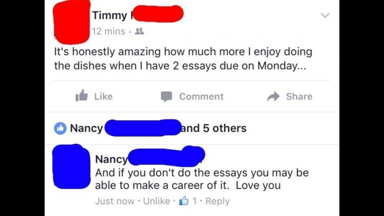 Text - Timmy 12 mins It's honestly amazing how much more I enjoy doing the dishes when I have 2 essays due on Monday... Like Comment Share and 5 others Nancy Nancy And if you don't do the essays you may be able to make a career of it. Love you Just now Unlike 1 Reply