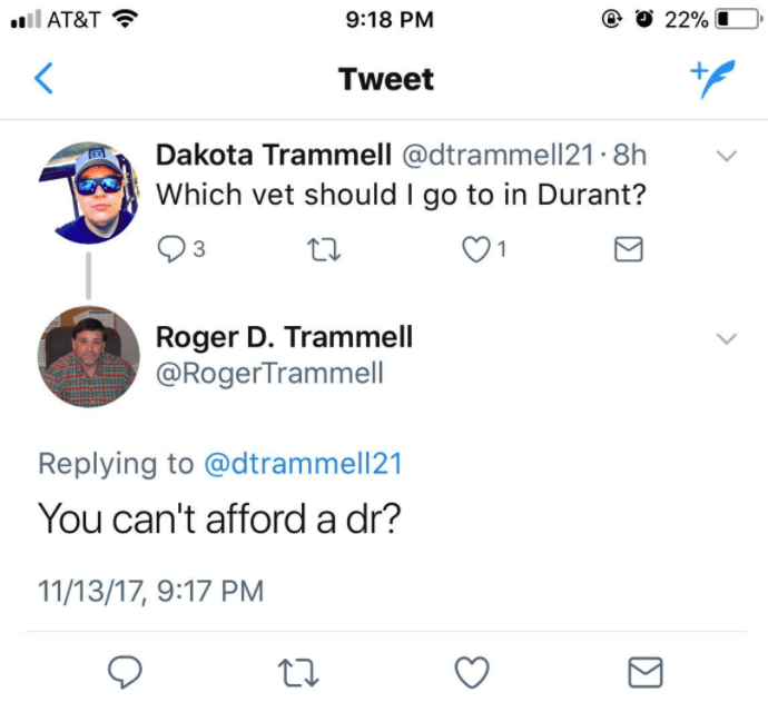 Text - il AT&T 9:18 PM 22% + Tweet Dakota Trammell @dtrammell21.8h Which vet should I go to in Durant? Roger D. Trammell @RogerTrammell Replying to @dtrammell21 You can't afford a dr? 11/13/17, 9:17 PM