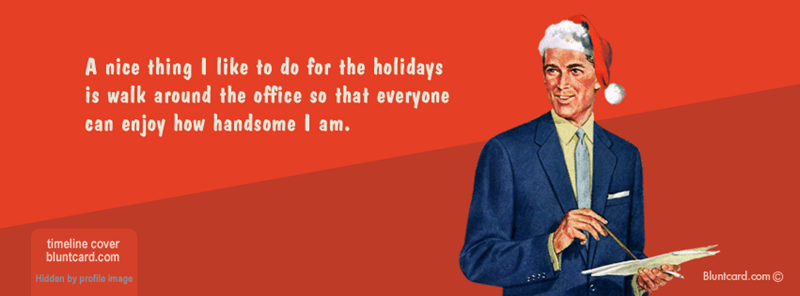 Text - A nice thing I like to do for the holidays is walk around the office so that everyone can enjoy how handsome am. timeline cover bluntcard.com Bluntcard.com Hidden by profile image