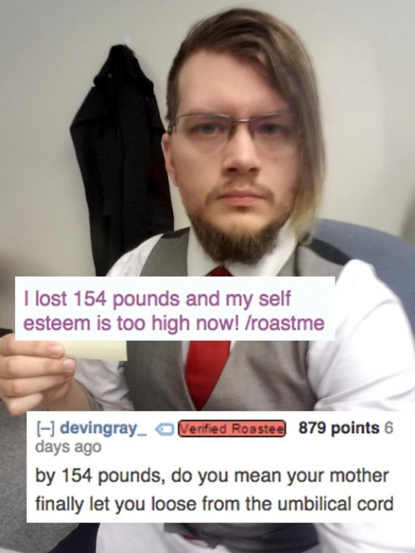 Photo caption - I lost 154 pounds and my self esteem is too high now! /roastme Verified Roastee 879 points 6 H devingray days ago by 154 pounds, do you mean your mother finally let you loose from the umbilical cord